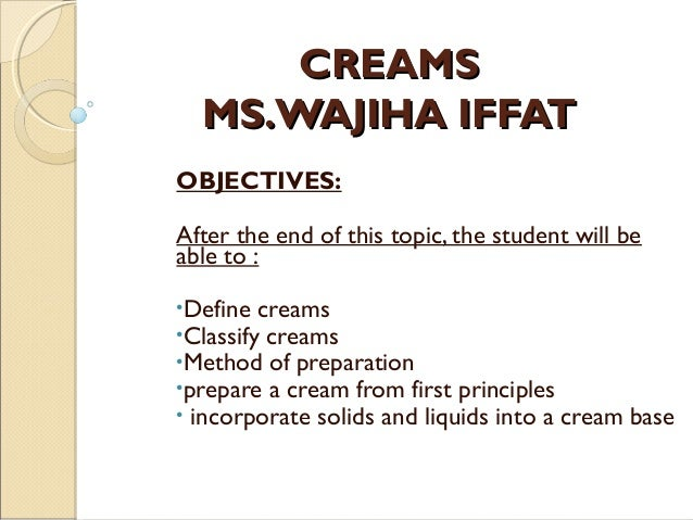 CREAMSCREAMS MS.WAJIHA IFFATMS.WAJIHA IFFAT OBJECTIVES: After the end of this topic, the student will be able to : •Define...
