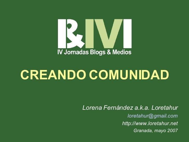 CREANDO COMUNIDAD Lorena Fernández a.k.a. Loretahur loretahur @ gmail . com http://www.loretahur.net Granada, mayo 2007