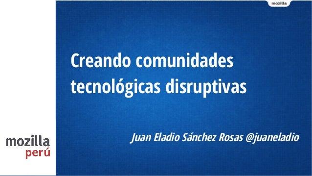 Creando comunidades tecnológicas disruptivas Juan Eladio Sánchez Rosas @juaneladio