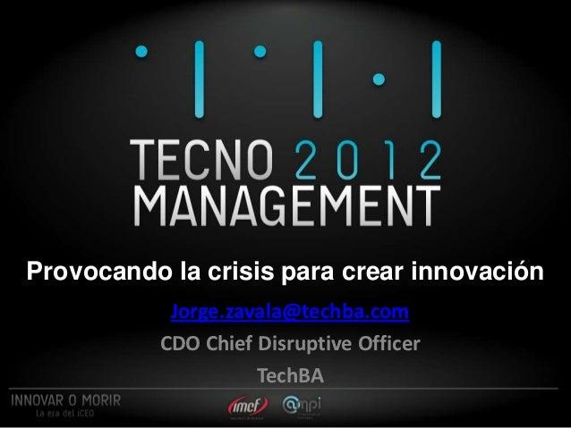 Provocando la crisis para crear innovación           Jorge.zavala@techba.com          CDO Chief Disruptive Officer        ...
