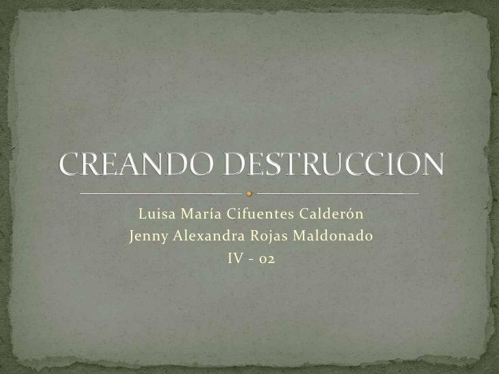 Luisa María Cifuentes Calderón<br />Jenny Alexandra Rojas Maldonado <br />IV - 02<br />CREANDO DESTRUCCION<br />