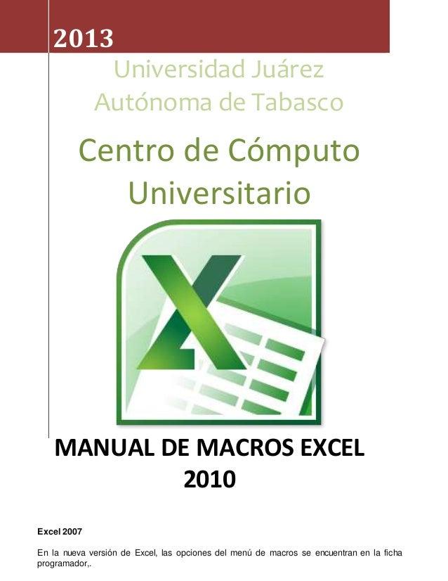 2013  Universidad Juárez  Autónoma de Tabasco  Centro de Cómputo  MANUAL DE MACROS EXCEL  Excel 2007  Universitario  2010 ...