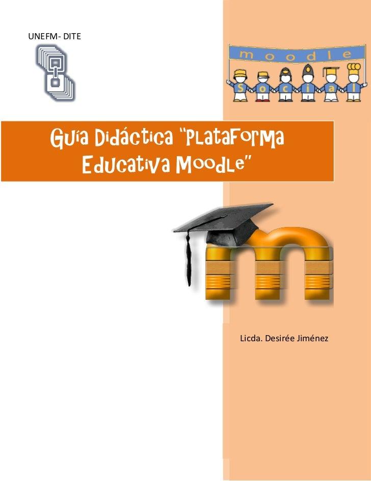"UNEFM- DITE    Guía Didáctica ""Plataforma       Educativa Moodle""                         Licda. Desirée Jiménez"