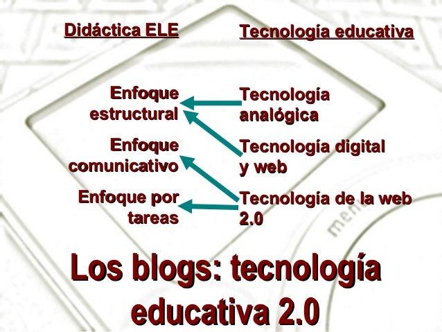 Los blogs: tecnologíaLos blogs: tecnología educativa 2.0educativa 2.0 Didáctica ELEDidáctica ELE EnfoqueEnfoque estructura...