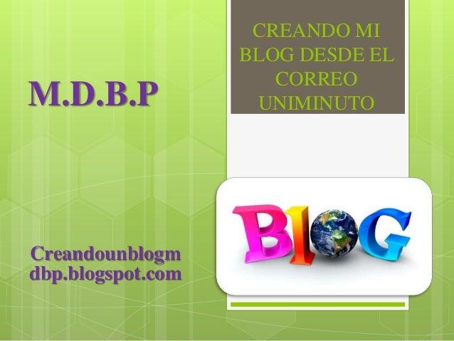 CREANDO MI BLOG DESDE EL CORREO UNIMINUTOM.D.B.P Creandounblogm dbp.blogspot.com