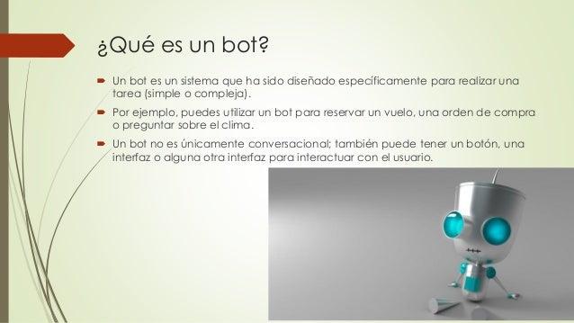 ¿Qué es un bot?  Un bot es un sistema que ha sido diseñado específicamente para realizar una tarea (simple o compleja). ...