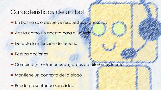 Características de un bot  Un bot no solo devuelve respuestas a consultas  Actúa como un agente para el usuario  Detect...