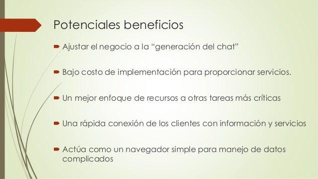 """Potenciales beneficios  Ajustar el negocio a la """"generación del chat""""  Bajo costo de implementación para proporcionar se..."""