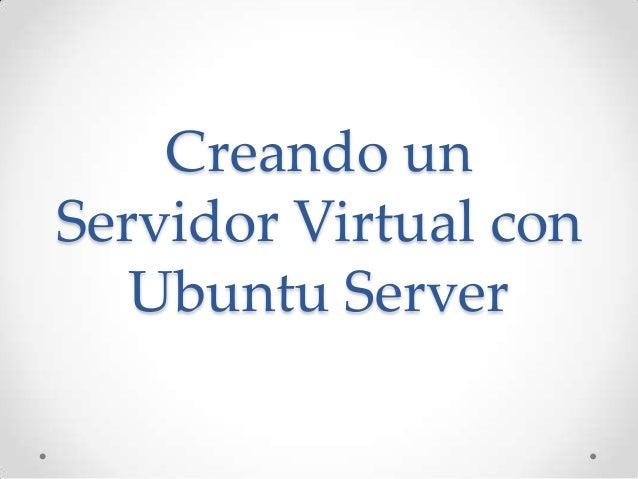 Creando unServidor Virtual con   Ubuntu Server