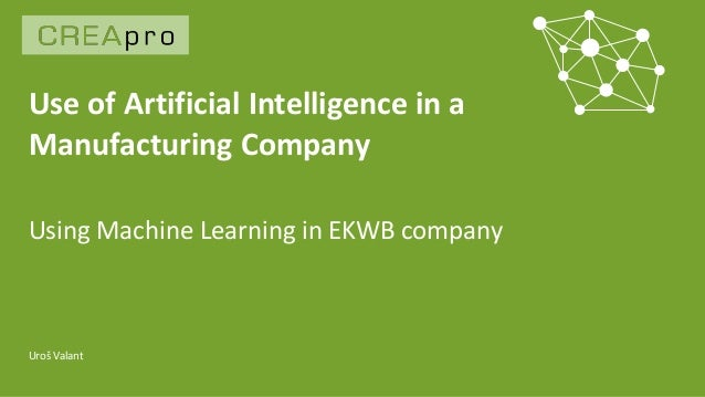 Use of Artificial Intelligence in a Manufacturing Company Uroš Valant Using Machine Learning in EKWB company