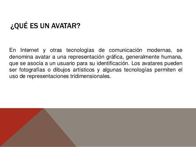 ¿QUÉ ES UN AVATAR? En Internet y otras tecnologías de comunicación modernas, se denomina avatar a una representación gráfi...