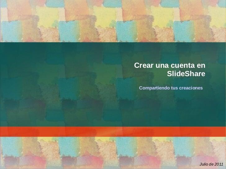 Crear una cuenta en         SlideShare Compartiendo tus creaciones                          Julio de 2011