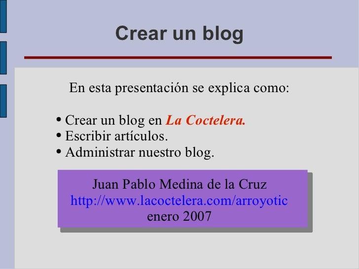 Crear un blog <ul><li>En esta presentación se explica como: </li></ul><ul><li>Crear un blog en  La Coctelera. </li></ul><u...