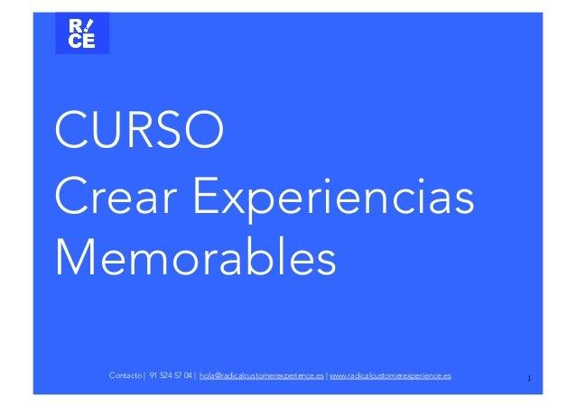 1 CURSO Crear Experiencias Memorables Contacto | 91 524 57 04 | hola@radicalcustomerexperience.es | www.radicalcustomerex...