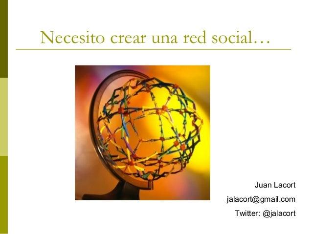 Necesito crear una red social… Juan Lacort jalacort@gmail.com Twitter: @jalacort