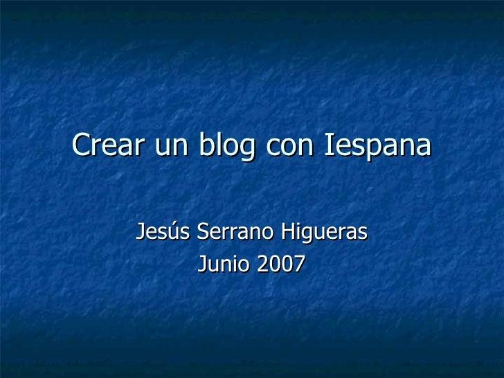 Crear un blog con Iespana Jesús Serrano Higueras Junio 2007