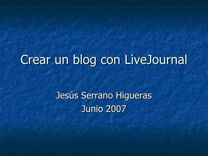 Crear un blog con LiveJournal Jesús Serrano Higueras Junio 2007