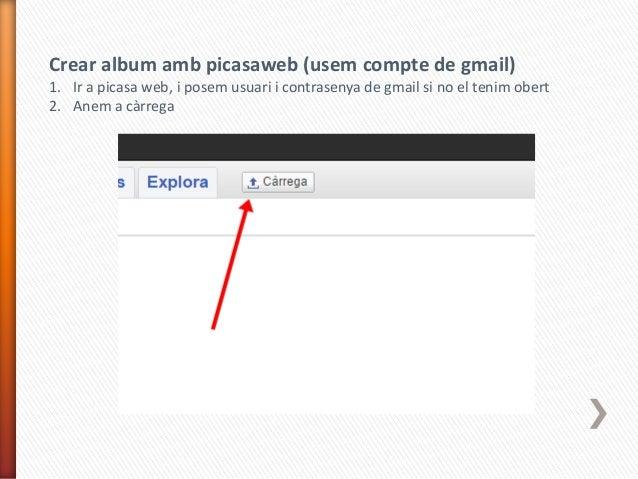 Crear album amb picasaweb (usem compte de gmail) 1. Ir a picasa web, i posem usuari i contrasenya de gmail si no el tenim ...