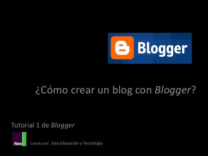 ¿Cómo crear un blog con Blogger?Tutorial 1 de Blogger      Creado por: Itea Educación y Tecnología