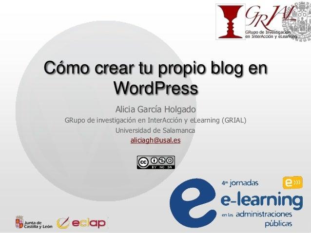 Cómo crear tu propio blog en WordPress Alicia García Holgado GRupo de investigación en InterAcción y eLearning (GRIAL) Uni...