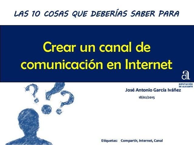 Crear un canal de comunicación en Internet José Antonio García Iváñez 18/02/2015 LAS 10 COSAS QUE DEBERÍAS SABER PARA Etiq...
