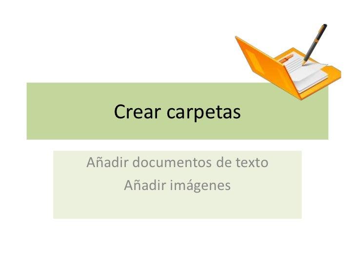 Crear carpetasAñadir documentos de texto     Añadir imágenes