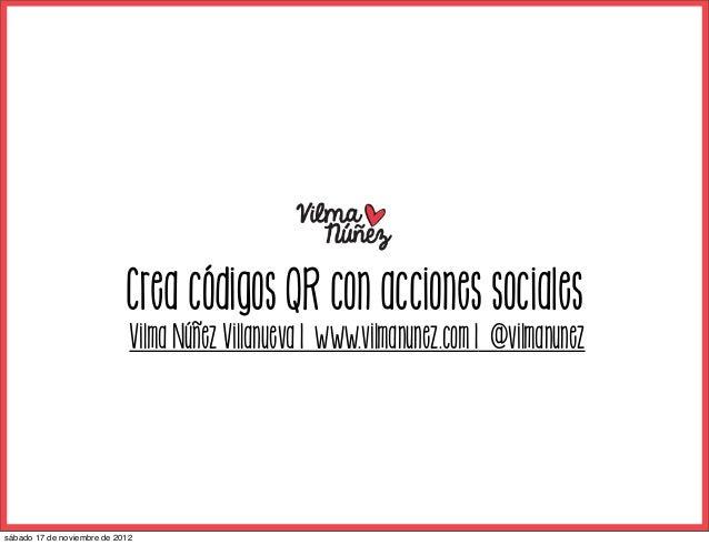 Crea códigos QR con acciones sociales                             Vilma Núñez Villanueva | www.vilmanunez.com | @vilmanune...