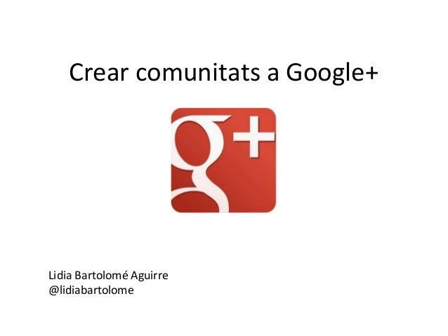 Crear comunitats a Google+Lidia Bartolomé Aguirre@lidiabartolome