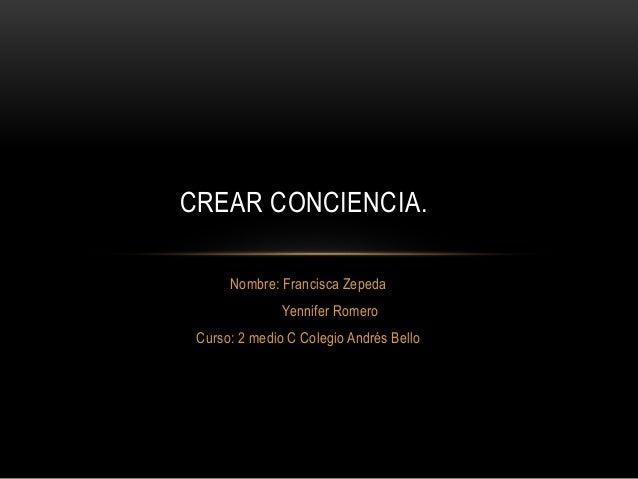 Nombre: Francisca Zepeda Yennifer Romero Curso: 2 medio C Colegio Andrés Bello CREAR CONCIENCIA.
