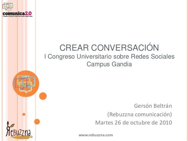 www.rebuzzna.com CREAR CONVERSACIÓN I Congreso Universitario sobre Redes Sociales Campus Gandia Gersón Beltrán (Rebuzzna c...