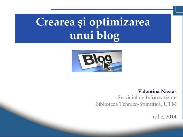 Crearea şi optimizarea unui blog Valentina Nastas Serviciul de Informatizare Biblioteca Tehnico-Ştiinţifică, UTM iulie, 20...