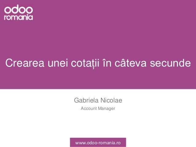 Crearea unei cotații în câteva secunde Gabriela Nicolae Account Manager www.odoo-romania.ro