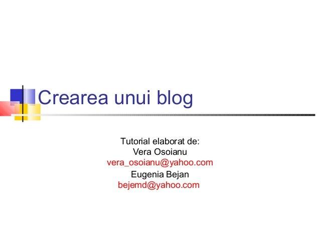Crearea unui blog          Tutorial elaborat de:             Vera Osoianu       vera_osoianu@yahoo.com            Eugenia ...