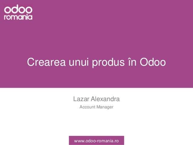 Crearea unui produs în Odoo Lazar Alexandra Account Manager www.odoo-romania.ro