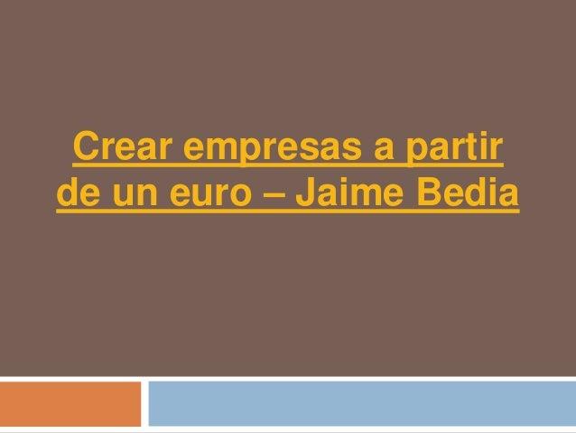Crear empresas a partirde un euro – Jaime Bedia