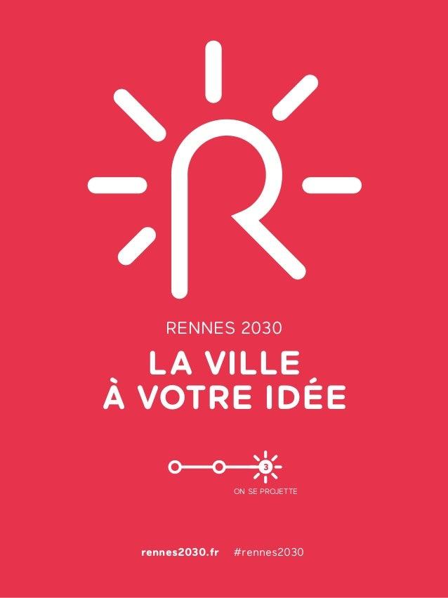 A LA VILLE À VOTRE IDÉE RENNES 2030 rennes2030.fr #rennes2030 ON SE PROJETTE 3