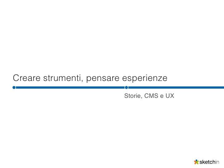 Creare strumenti, pensare esperienze                         Storie, CMS e UX
