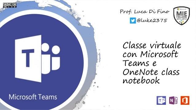 Classe virtuale con Microsoft Teams e OneNote class notebook Prof. Luca Di Fino @luke2375