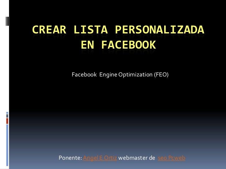 CREAR LISTA PERSONALIZADA       EN FACEBOOK       Facebook Engine Optimization (FEO)   Ponente: Angel E Ortiz webmaster de...