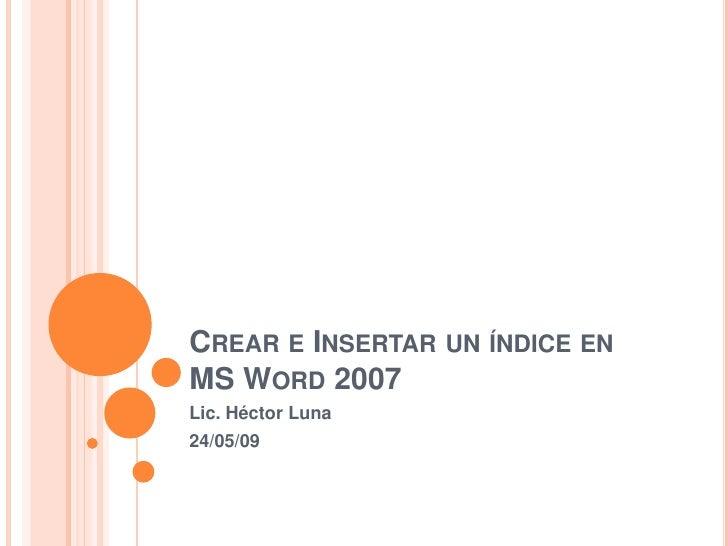 CREAR E INSERTAR UN ÍNDICE EN MS WORD 2007 Lic. Héctor Luna 24/05/09