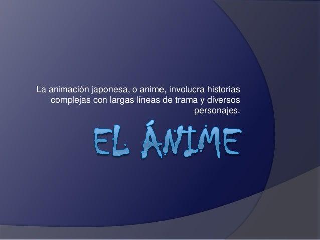 La animación japonesa, o anime, involucra historias complejas con largas líneas de trama y diversos personajes.