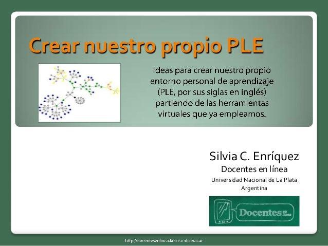 Crear nuestro propio PLE  Silvia C. Enríquez Docentes en línea Universidad Nacional de La Plata Argentina