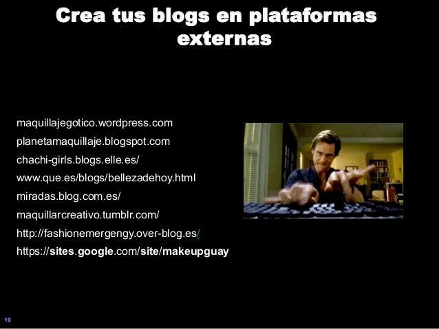 19 Crea tus blogs en plataformas externas maquillajegotico.wordpress.com planetamaquillaje.blogspot.com chachi-girls.blogs...