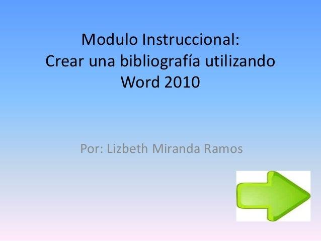 Modulo Instruccional: Crear una bibliografía utilizando Word 2010 Por: Lizbeth Miranda Ramos