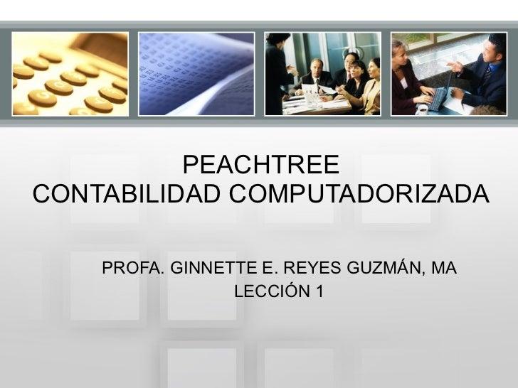 PEACHTREE CONTABILIDAD COMPUTADORIZADA PROFA. GINNETTE E. REYES GUZMÁN, MA LECCIÓN 1