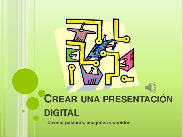 CREAR UNA PRESENTACIÓN DIGITAL Diseñar palabras, imágenes y sonidos