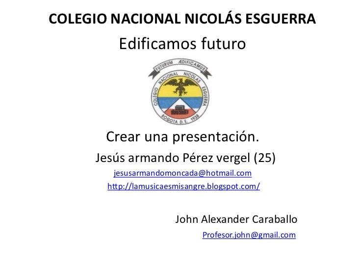 COLEGIO NACIONAL NICOLÁS ESGUERRA         Edificamos futuro       Crear una presentación.     Jesús armando Pérez vergel (...