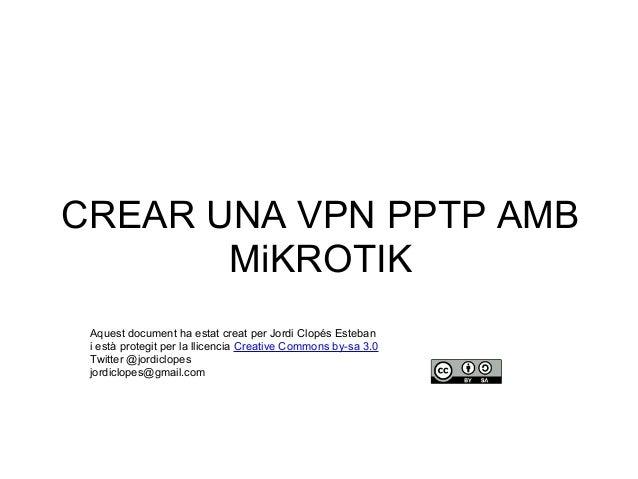 CREAR UNA VPN PPTP AMB MiKROTIK Aquest document ha estat creat per Jordi Clopés Esteban i està protegit per la llicencia C...