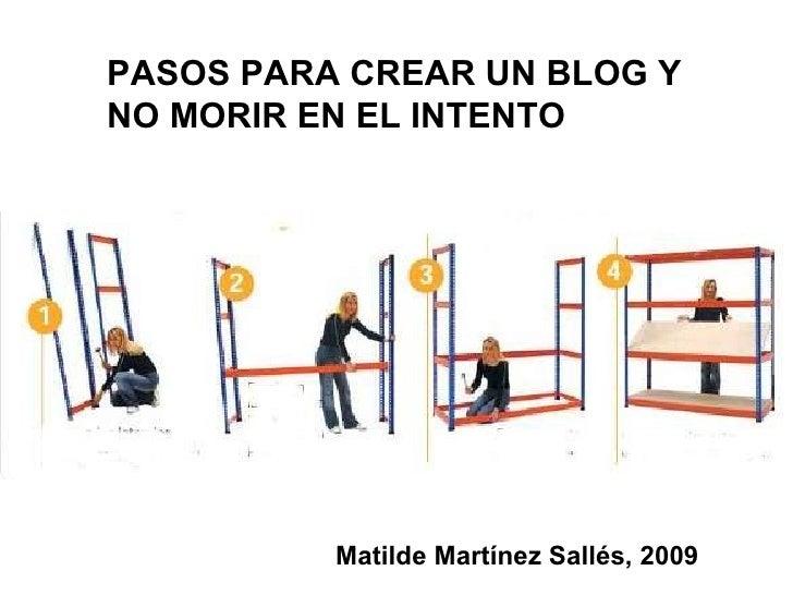 PASOS PARA CREAR UN BLOG Y NO MORIR EN EL INTENTO Matilde Martínez Sallés, 2009