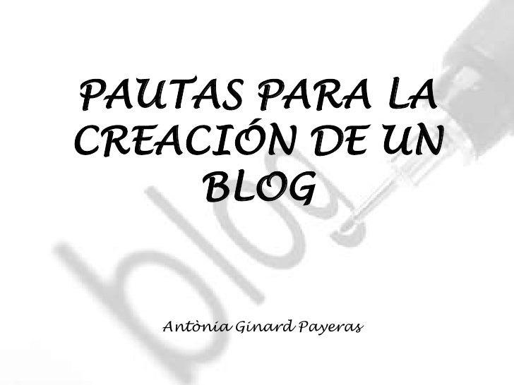 PAUTAS PARA LA CREACIÓN DE UN      BLOG      Antònia Ginard Payeras